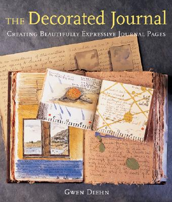 The Decorated Journal: Creating Beautifully Expressive Journal Pages, Diehn, Gwen