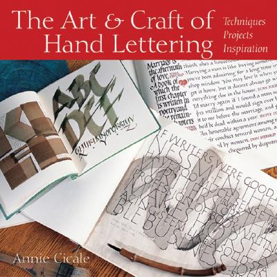 The Art & Craft of Hand Lettering: Techniques, Projects, Inspiration, Annie Cicale