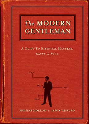 The Modern Gentleman: A Guide to Essential Manners, Savvy and Vice, Phineas Mollod, Jason Tesauro