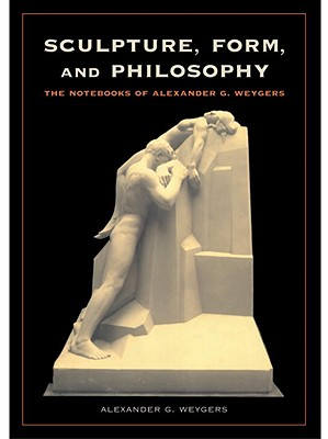 Image for Sculpture, Form and Philosophy: The Notebooks of Alexander G. Weygers