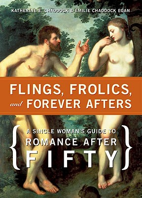 Flings, Frolics, and Forever Afters: A Single Woman's Guide to Romance after Fifty, Chaddock, Katherine; Egan, Emilie Chaddock