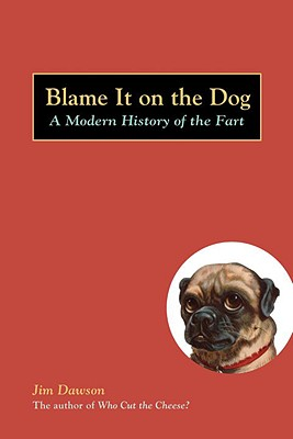Blame It on the Dog: A Modern History of the Fart, Dawson, Jim