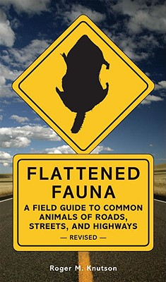 Flattened Fauna, Revised: A Field Guide to Common Animals of Roads, Streets, and Highways, Knutson, Roger M.