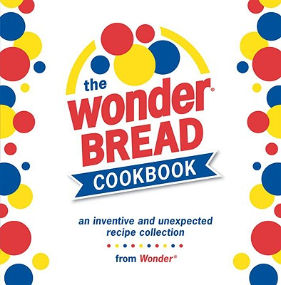 Image for The Wonder Bread Cookbook: An Inventive and Unexpected Recipe Collection from Wonder