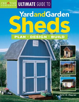 ULTIMAGE GUIDE TO YARD AND GARDEN SHEDS, JOHN D. WAGNER