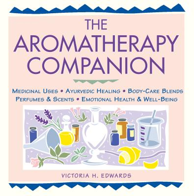 Image for The Aromatherapy Companion: Medicinal Uses/Ayurvedic Healing/Body-Care Blends/Perfumes & Scents/Emotional Health & Well-Being (Herbal Body)