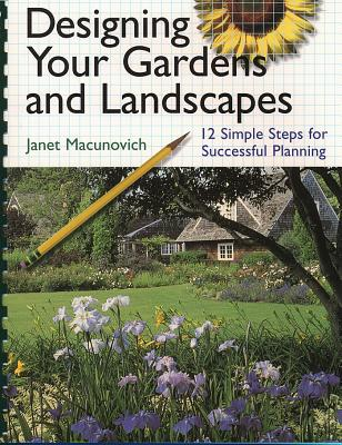 Designing Your Gardens and Landscapes: 12 Simple Steps for Successful Planning, Janet Macunovich; Janet Maconovich