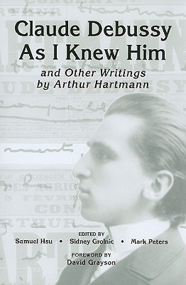 "Image for ""Claude Debussy As I Knew Him"" and Other Writings of Arthur Hartmann (Eastman Studies in Music)"