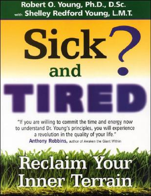 Sick and Tired? : Reclaim Your Inner Terrain, ROBERT O. YOUNG, SHELLEY REDFORD YOUNG