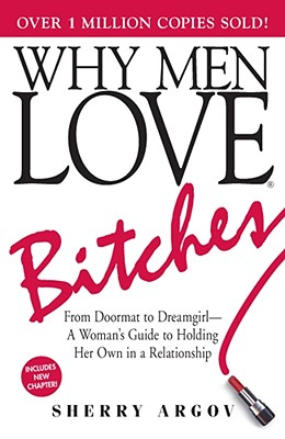 Why Men Love Bitches: From Doormat to Dreamgirl?A Woman's Guide to Holding Her Own in a Relationship, Argov, Sherry