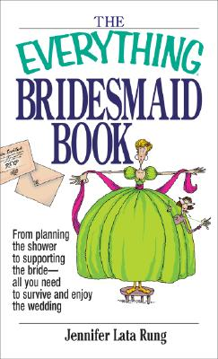 Everything Bridesmaid : From Planning the Shower to Supporting the Bride, All You Need to Survive and Enjoy the Wedding, JENNIFER LATA RUNG