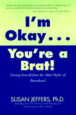Image for I'm Okay, You're a Brat!: Setting the Priorities Straight and Freeing You From the Guilt and Mad Myths of Parenthood