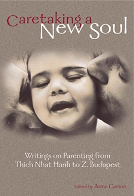 Image for Caretaking a New Soul: Writing on Parenting from Thich Nhat Hanh to Z. Budapest (Family & Childcare)