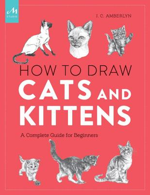 How to Draw Cats and Kittens: A Complete Guide for Beginners, Amberlyn, J.C.