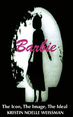 Barbie: The Icon, the Image, the Ideal: An Analytical Interpretation of the Barbie Doll in Popular Culture, Weissman, Kristin Noelle