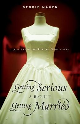 Image for Getting Serious About Getting Married: Rethinking the Gift of Singleness