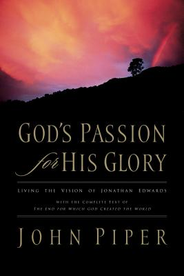 Image for God's Passion for His Glory: Living the Vision of Jonathan Edwards (With the Complete Text of The End for Which God Created the World)