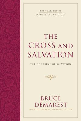 The Cross and Salvation: The Doctrine of Salvation (Foundations of Evangelical Theology), Bruce Demarest