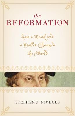 The Reformation: How a Monk and a Mallet Changed the World, Stephen J. Nichols