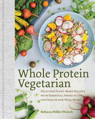 Whole Protein Vegetarian: Delicious Plant-Based Recipes with Essential Amino Acids for Health and Well-Being, Ffrench, Rebecca