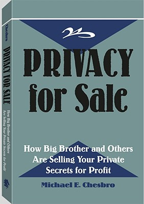 Privacy for Sale: How Big Brother and Others Are Selling Your Private Secrets for Profit, Chesbro, Michael