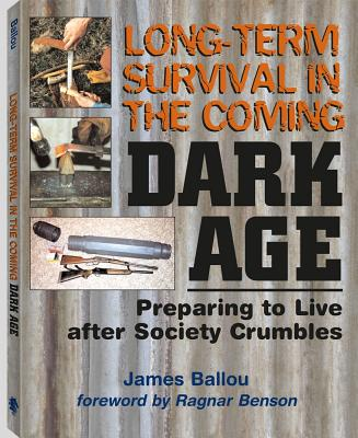 Image for Long-Term Survival In The Coming Dark Age: Preparing to Live after Society Crumbles