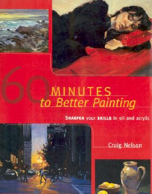 60 Minutes to Better Painting: Sharpen Your Skills in Oil and Acrylic, Nelson, Craig