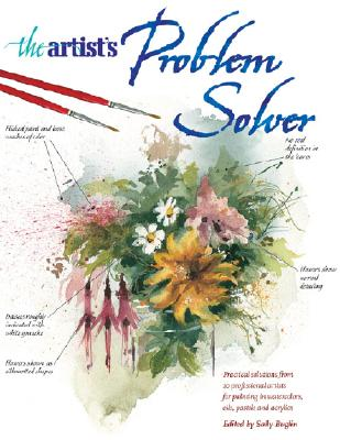 Image for The Artist's Problem Solver: Practical Solutions from 10 Professional Artists for Painting in Watercolors, Oils, Pastels and Acrylics