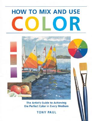 Image for How to Mix & Use Color: The Artist's Guide to Achieving the Perfect Color in Every Medium