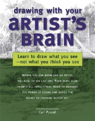 Drawing with Your Artist's Brain: Learn to Draw What You See, Not What You Think You See, Carl Purcell