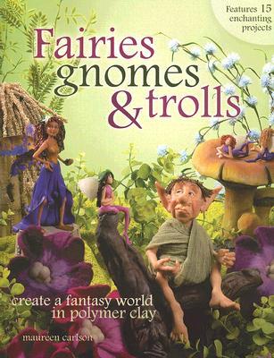 Fairies, Gnomes & Trolls: Create a Fantasy World in Polymer Clay, Maureen Carlson