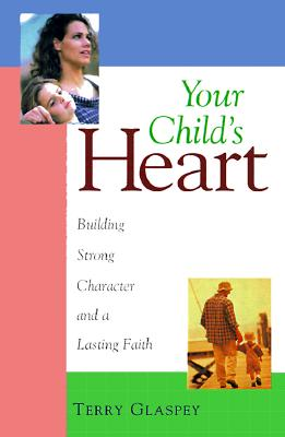 Your Child's Heart: Building Strong Character and a Lasting Faith, Terry W. Glaspey