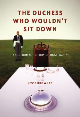 The Duchess Who Wouldn't Sit Down: An Informal History of Hospitality, Browner, Jesse