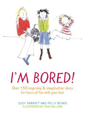 Image for I'm Bored: Over 100 Inspiring & Imaginative Ideas for Hours of Fun With Your Kids