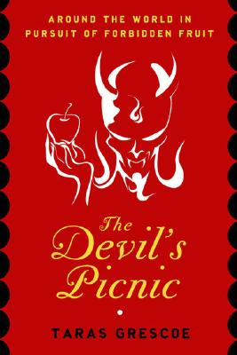 The Devil's Picnic: Around the World in Pursuit of Forbidden Fruit, Taras Grescoe