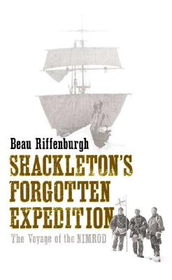 Shackletons Forgotten Expedition : The Voyage of the Nimrod, BEAU RIFFENBURGH