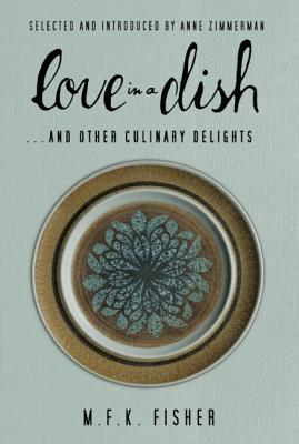 Love in a Dish . . . And Other Culinary Delights by M.F.K. Fisher, Fisher, M. F. K.