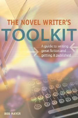 The Novel Writer's Toolkit: A Guide to Writing Novels and Getting Published, Mayer, Bob
