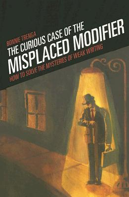 The Curious Case of the Misplaced Modifier: How to Solve the Mysteries of Weak Writing, Bonnie Trenga