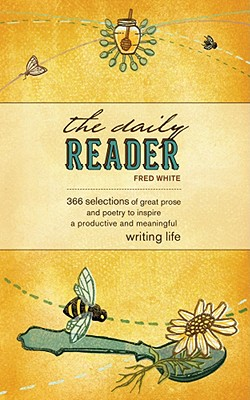 The Daily Reader: 366 Selections of Great Prose and Poetry to Inspire a Productive and Meaningful Writing Life, White, Fred