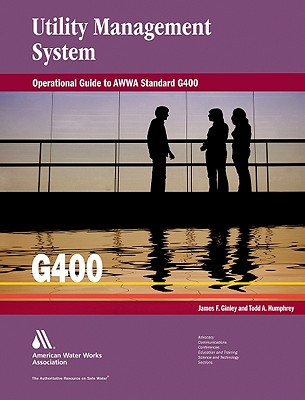 Operational Guide to AWWA Standard G400 Utility Management System, James F. Ginley; Todd A. Humphrey; American Water Works Association; AWWA