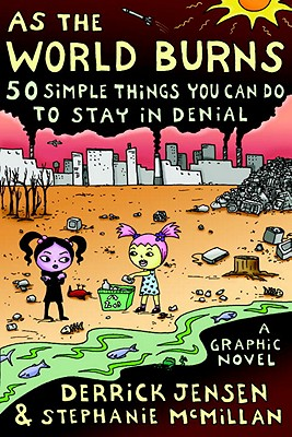 As the World Burns: 50 Simple Things You Can Do to Stay in Denial#A Graphic Novel, Jensen, Derrick; McMillan, Stephanie