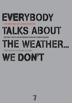 Everybody Talks About The Weather, We Don't. The Writings Of Ulrike Meinhof, Ulrike Marie Meinhof