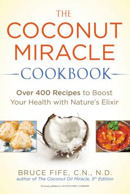 The Coconut Miracle Cookbook: Over 400 Recipes to Boost Your Health with Nature's Elixir, Fife, Bruce