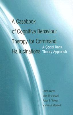 A Casebook of Cognitive Behaviour Therapy for Command Hallucinations: A Social Rank Theory Approach, Byrne, Sarah; Birchwood, Max; Trower, Peter E.; Meaden, Alan