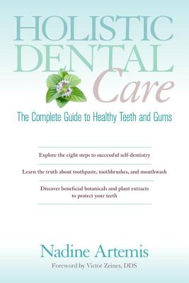 Holistic Dental Care: The Complete Guide to Healthy Teeth and Gums, Artemis, Nadine