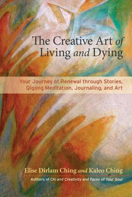Image for The Creative Art of Living, Dying, and Renewal: Your Journey through Stories, Qigong Meditation, Journaling, and Art