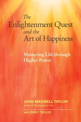 The Enlightenment Quest and the Art of Happiness: Mastering Life through Higher Power, Taylor, John Maxwell