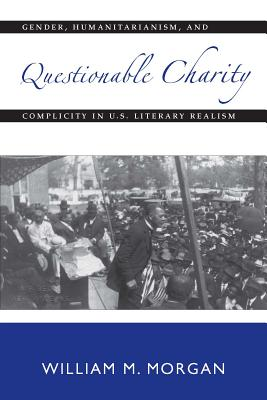 Image for Questionable Charity: Gender, Humanitarianism, and Complicity in U.S. Literary Realism (Becoming Modern: New Nineteenth-Century Studies)