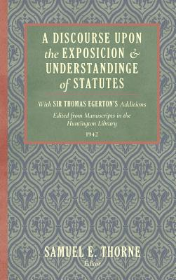 Image for A Discourse Upon the Exposition and Understanding of Statutes. With Sir Thomas Egerton's Additions. Edited From Manuscripts in the Huntington Library